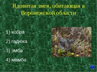 Ядовитая змея, обитающая в Воронежской области 1) кобра 2) гадюка 3) эмба 4)