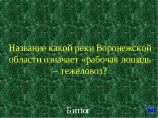 Название какой реки Воронежской области означает «рабочая лошадь – тежеловоз?