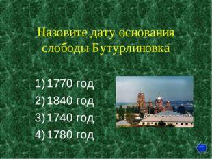Назовите дату основания слободы Бутурлиновка 1770 год 1840 год 1740 год 1780