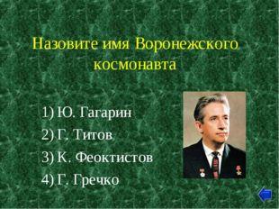 Назовите имя Воронежского космонавта Ю. Гагарин Г. Титов К. Феоктистов Г. Гре
