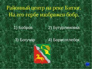 Районный центр на реке Битюг. На его гербе изображен бобр. 1) Бобров 2) Бутур