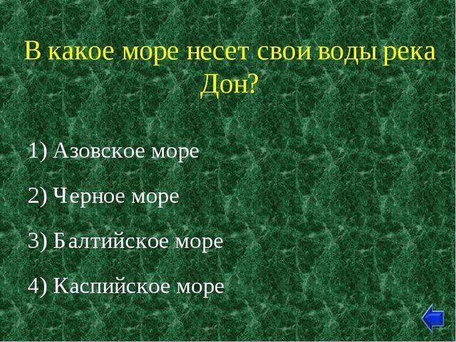 В какое море несет свои воды река Дон? 1) Азовское море 2) Черное море 3) Бал...