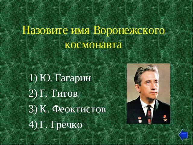 Назовите имя Воронежского космонавта Ю. Гагарин Г. Титов К. Феоктистов Г. Гре...