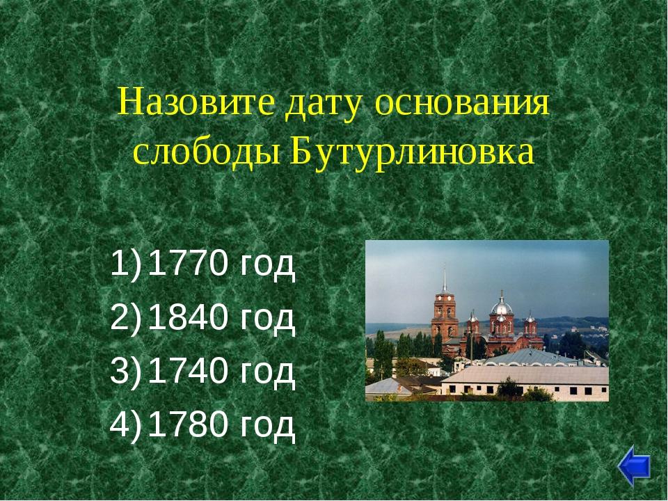 Назовите дату основания слободы Бутурлиновка 1770 год 1840 год 1740 год 1780...