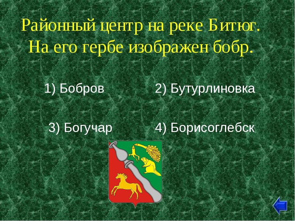 Районный центр на реке Битюг. На его гербе изображен бобр. 1) Бобров 2) Бутур...