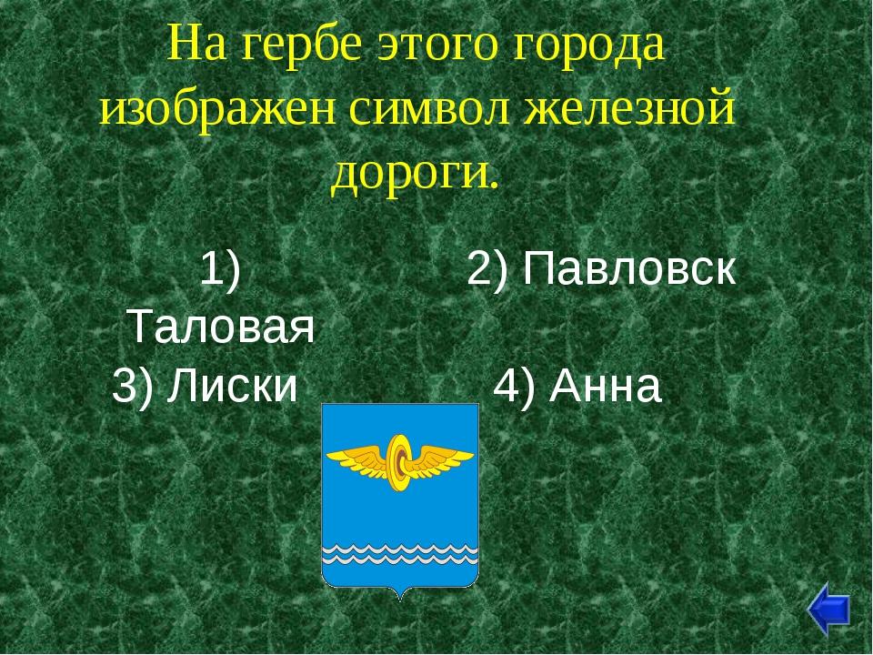 На гербе этого города изображен символ железной дороги. 1) Таловая 2) Павловс...