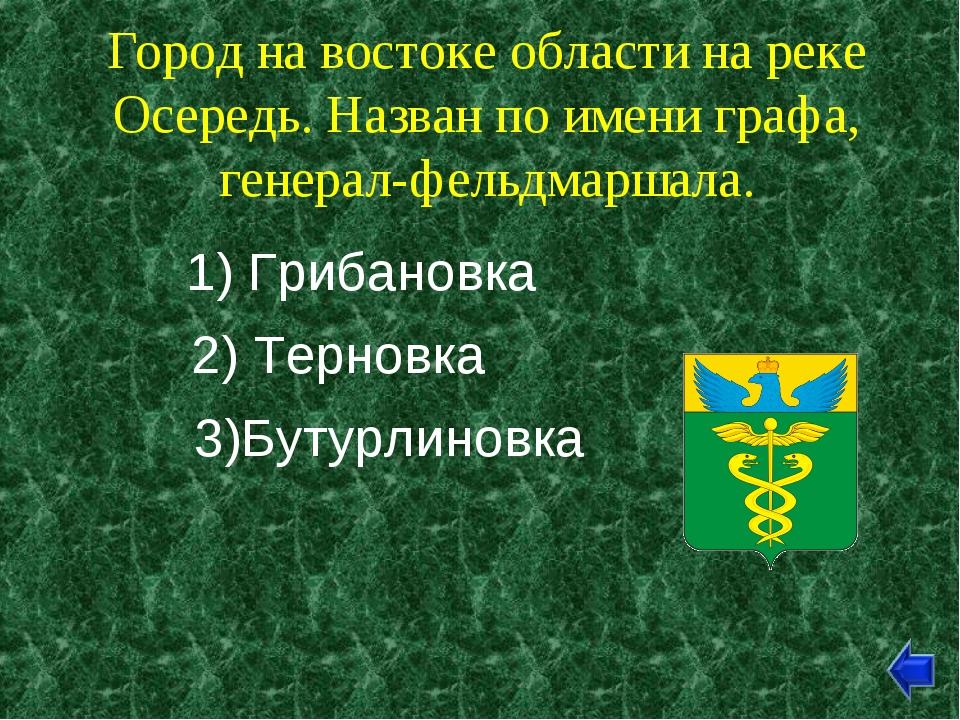 Город на востоке области на реке Осередь. Назван по имени графа, генерал-фель...