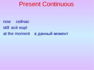Present Continuous now сейчас stillвсё ещё at the momentв данный момент