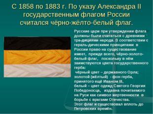 С 1858 по 1883 г. По указу Александра II государственным флагом России считал