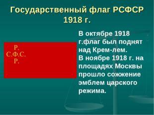Государственный флаг РСФСР 1918 г. В октябре 1918 г.флаг был поднят над Крем