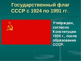 Государственный флаг СССР с 1924 по 1991 гг.. Утвержден, согласно Конституци