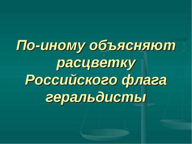 По-иному объясняют расцветку Российского флага геральдисты