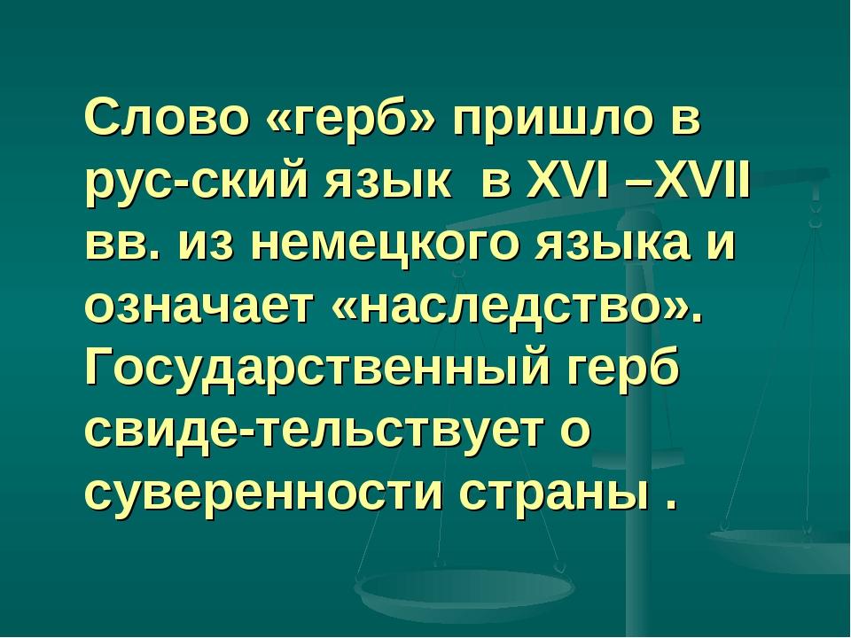 Слово «герб» пришло в рус-ский язык в XVI –XVII вв. из немецкого языка и озн...