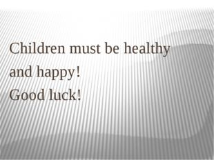 Children must be healthy and happy! Good luck!