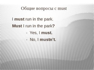Общие вопросы с must I must run in the park. Must I run in the park? - Yes,