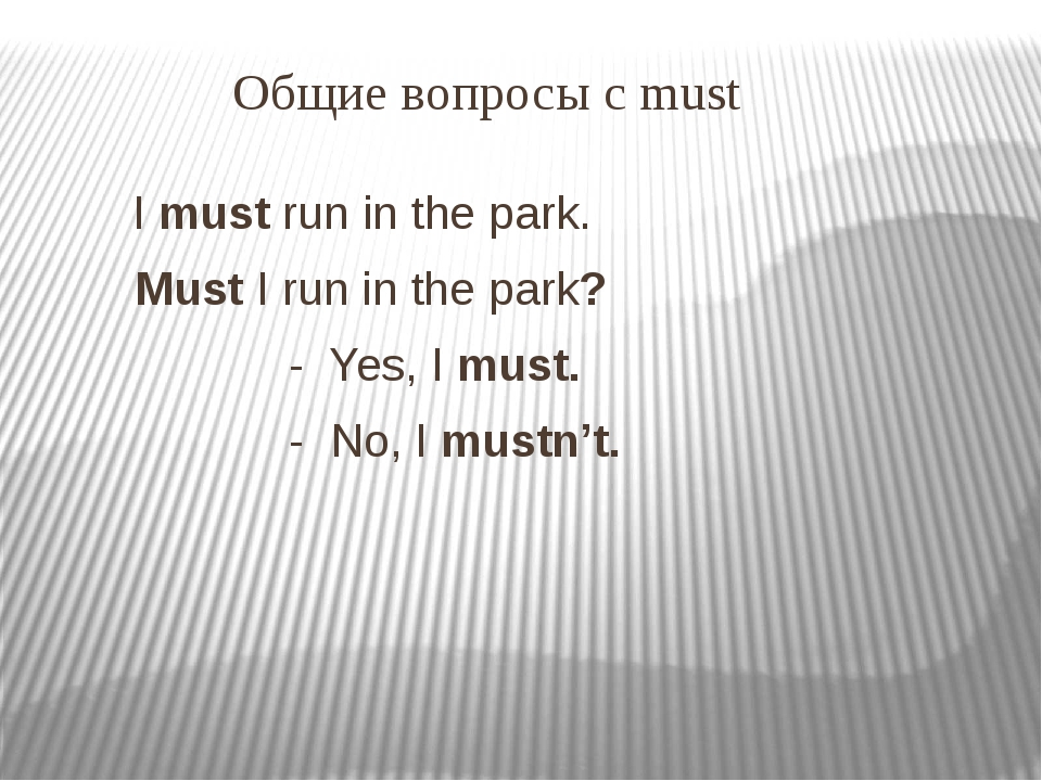 Общие вопросы с must I must run in the park. Must I run in the park? - Yes,...