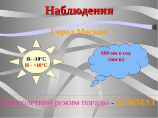 Наблюдения Город Москва Я- -10°С И - +18°С 600 мм в год (июль) Многолетний ре