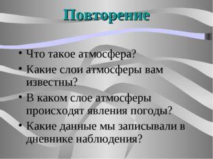 Повторение Что такое атмосфера? Какие слои атмосферы вам известны? В каком сл