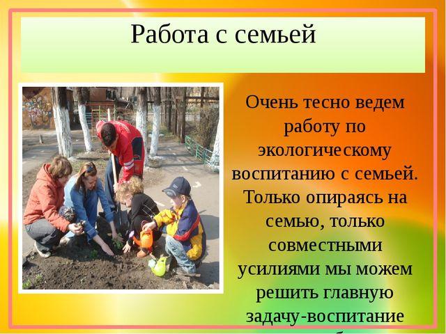 Работа с семьей Очень тесно ведем работу по экологическому воспитанию с семье...