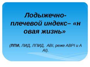 Лодыжечно-плечевойиндекс–«новаяжизнь» (ЛПИ,ЛИД,ЛПИД,ABI,режеABPIиA