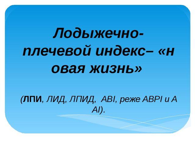 Лодыжечно-плечевойиндекс–«новаяжизнь» (ЛПИ,ЛИД,ЛПИД,ABI,режеABPIиA...