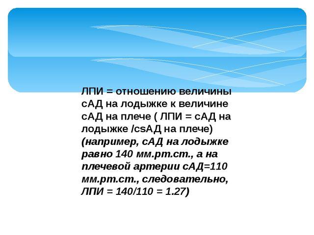 ЛПИ = отношению величины сАД на лодыжке к величине сАД на плече ( ЛПИ = сАД н...