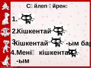 Сөйлеп үйрен: 1. 2. Кішкентай 3. Кішкентай -ым бар. Менің кішкентай -ым бар. 4.