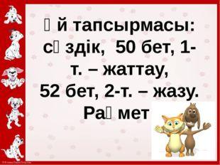 Үй тапсырмасы: сөздік, 50 бет, 1-т. – жаттау, 52 бет, 2-т. – жазу. Рақмет!