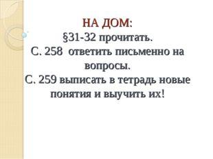 НА ДОМ: §31-32 прочитать. С. 258 ответить письменно на вопросы. С. 259 выписа