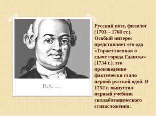 Русский поэт, филолог (1703 – 1768 гг.). Особый интерес представляет его ода