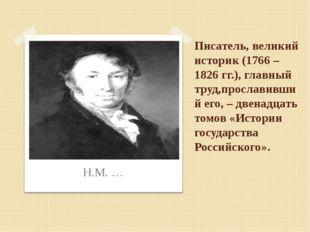 Писатель, великий историк (1766 – 1826 гг.), главный труд,прославивший его, –