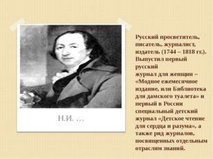 Русский просветитель, писатель, журналист, издатель (1744 – 1818 гг.). Выпуст