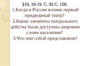 §10, 18-19. С. 92.С. 158. 1.Когда в России возник первый придворный театр? 2.