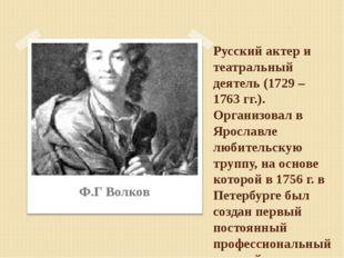 Русский актер и театральный деятель (1729 – 1763 гг.). Организовал в Ярославл