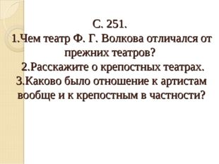 С. 251. 1.Чем театр Ф. Г. Волкова отличался от прежних театров? 2.Расскажите