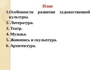 План 1.Особенности развития художественной культуры. 2. Литература. 3. Театр.