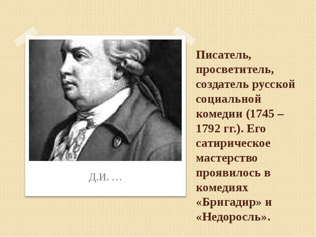 Писатель, просветитель, создатель русской социальной комедии (1745 – 1792 гг....