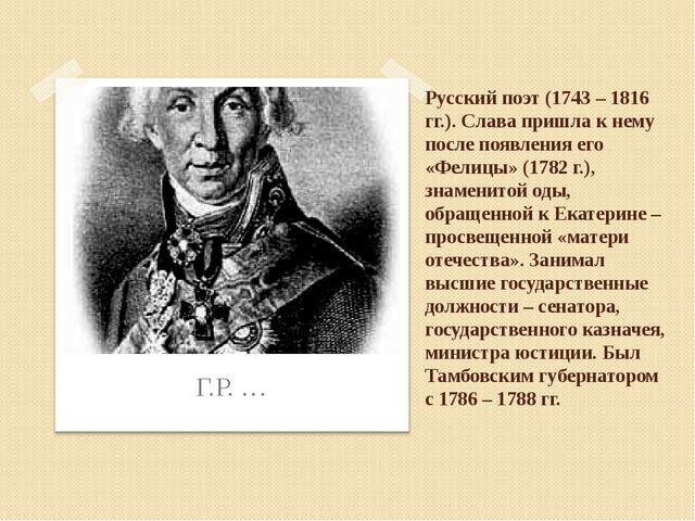 Русский поэт (1743 – 1816 гг.). Слава пришла к нему после появления его «Фели...