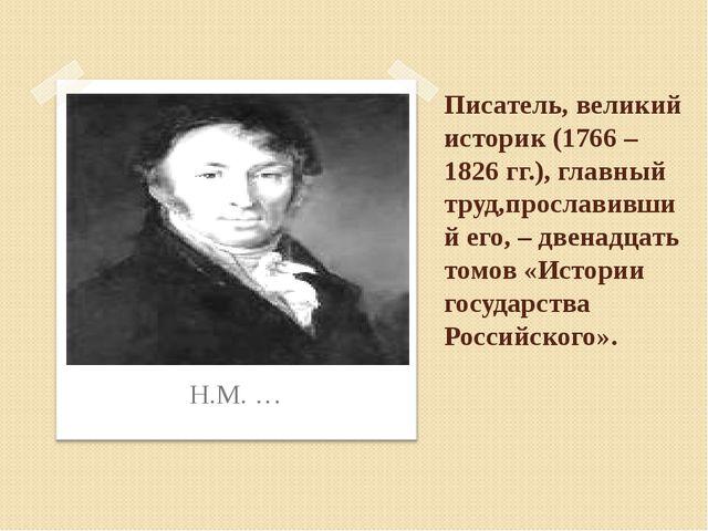 Писатель, великий историк (1766 – 1826 гг.), главный труд,прославивший его, –...
