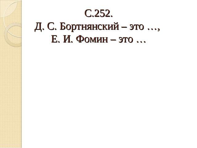 С.252. Д. С. Бортнянский – это …, Е. И. Фомин – это …