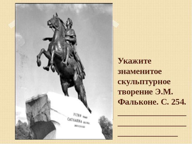 Укажите знаменитое скульптурное творение Э.М. Фальконе. С. 254. _____________...