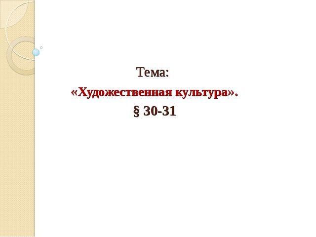 Тема: «Художественная культура». § 30-31