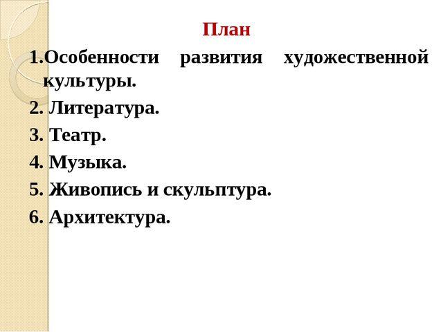 План 1.Особенности развития художественной культуры. 2. Литература. 3. Театр....
