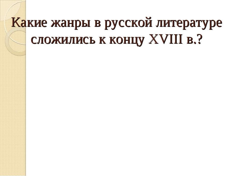 Какие жанры в русской литературе сложились к концу XVIII в.?