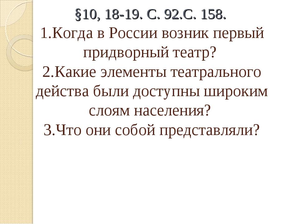 §10, 18-19. С. 92.С. 158. 1.Когда в России возник первый придворный театр? 2....