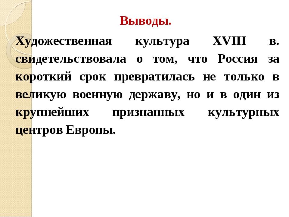 Выводы. Художественная культура XVIII в. свидетельствовала о том, что Россия...