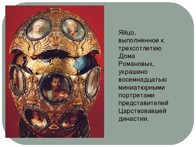 Яйцо, выполненное к трехсотлетию Дома Романовых, украшено восемнадцатью миниа...