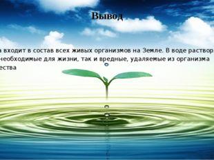 Вывод Вода входит в состав всех живых организмов на Земле. В воде растворяютс