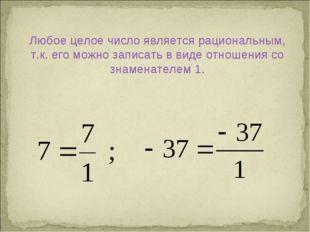 Любое целое число является рациональным, т.к. его можно записать в виде отнош