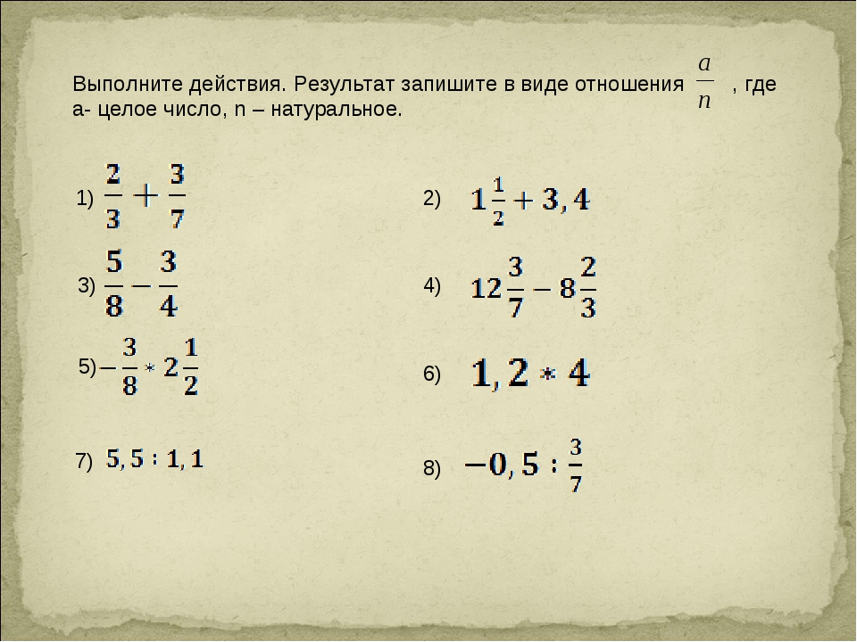 Выполните действия. Результат запишите в виде отношения , где а- целое число,...